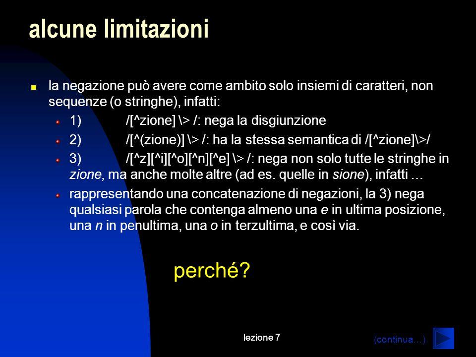 lezione 7 alcune limitazioni la negazione può avere come ambito solo insiemi di caratteri, non sequenze (o stringhe), infatti: 1)/[^zione] \> /: nega la disgiunzione 2)/[^(zione)] \> /: ha la stessa semantica di /[^zione]\>/ 3)/[^z][^i][^o][^n][^e] \> /: nega non solo tutte le stringhe in zione, ma anche molte altre (ad es.