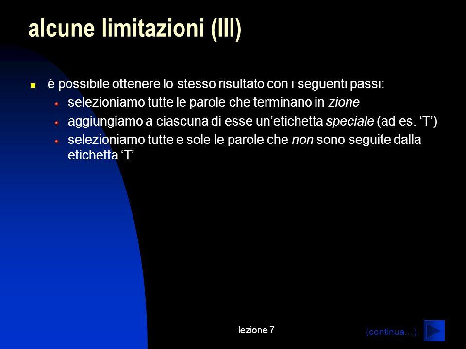 lezione 7 alcune limitazioni (III) è possibile ottenere lo stesso risultato con i seguenti passi: selezioniamo tutte le parole che terminano in zione aggiungiamo a ciascuna di esse unetichetta speciale (ad es.
