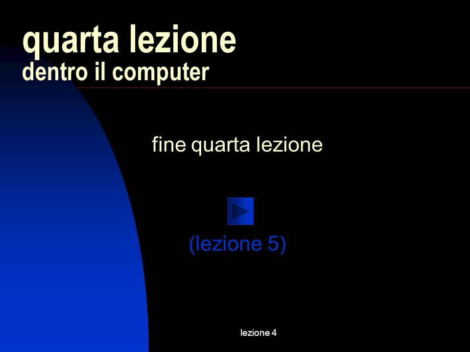 lezione 4 fine quarta lezione quarta lezione dentro il computer (lezione 5)