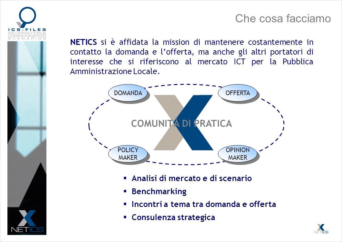 Che cosa facciamo NETICS NETICS si è affidata la mission di mantenere costantemente in contatto la domanda e lofferta, ma anche gli altri portatori di interesse che si riferiscono al mercato ICT per la Pubblica Amministrazione Locale.