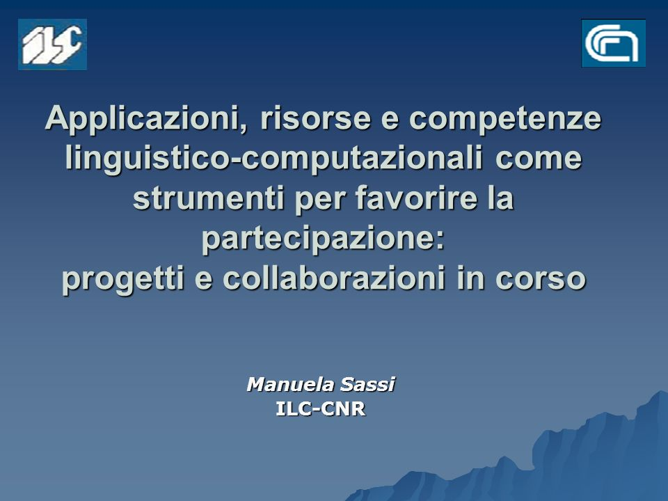 Applicazioni, risorse e competenze linguistico-computazionali come strumenti per favorire la partecipazione: progetti e collaborazioni in corso Manuela Sassi ILC-CNR