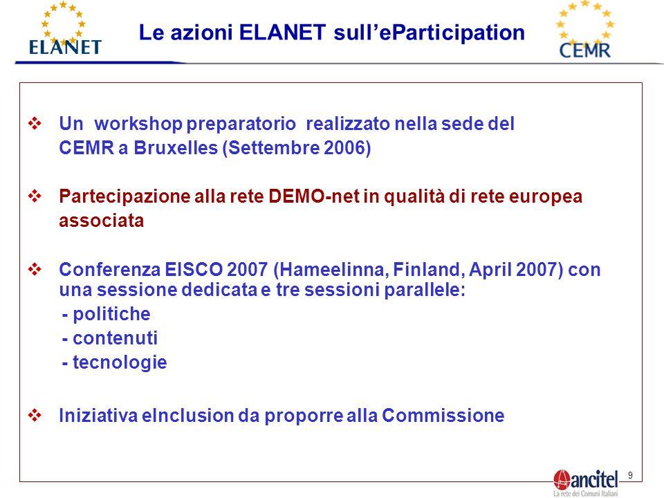 9 Un workshop preparatorio realizzato nella sede del CEMR a Bruxelles (Settembre 2006) Partecipazione alla rete DEMO-net in qualità di rete europea associata Conferenza EISCO 2007 (Hameelinna, Finland, April 2007) con una sessione dedicata e tre sessioni parallele: - politiche - contenuti - tecnologie Iniziativa eInclusion da proporre alla Commissione Le azioni ELANET sulleParticipation
