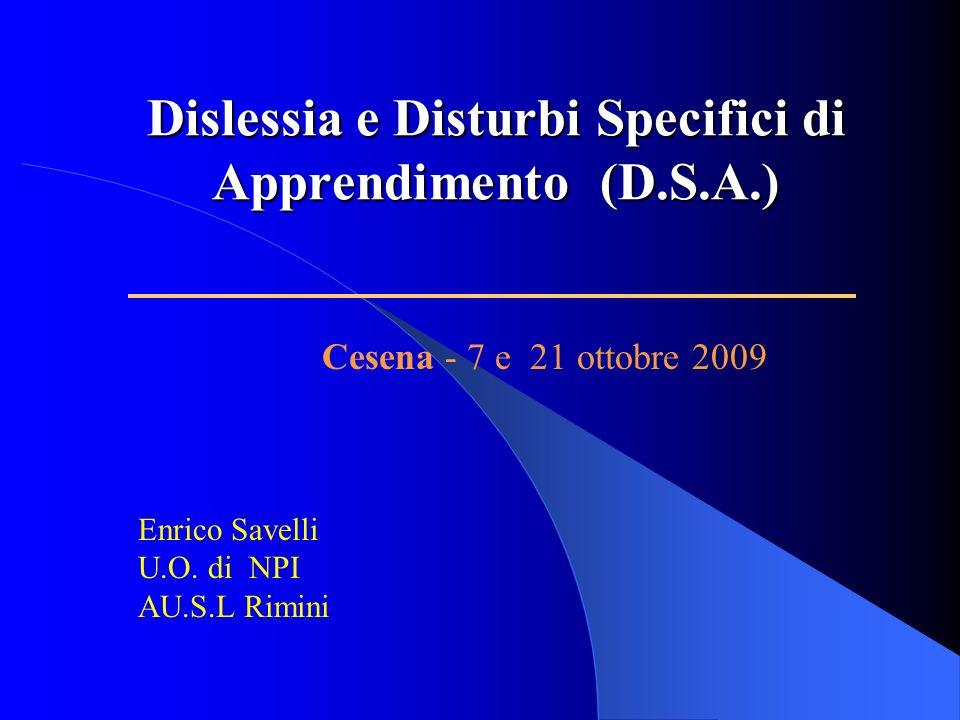 Dislessia e Disturbi Specifici di Apprendimento (D.S.A.) Enrico Savelli U.O. di NPI AU.S.L Rimini Cesena - 7 e 21 ottobre 2009
