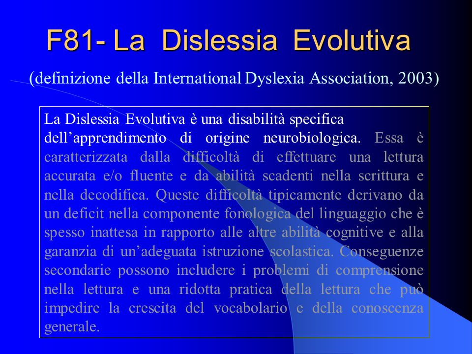 F81- La Dislessia Evolutiva ( definizione della International Dyslexia Association, 2003) La Dislessia Evolutiva è una disabilità specifica dellappren