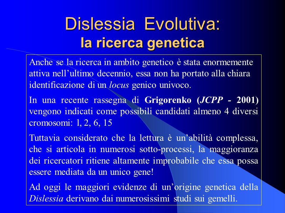Dislessia Evolutiva: la ricerca genetica Anche se la ricerca in ambito genetico è stata enormemente attiva nellultimo decennio, essa non ha portato al