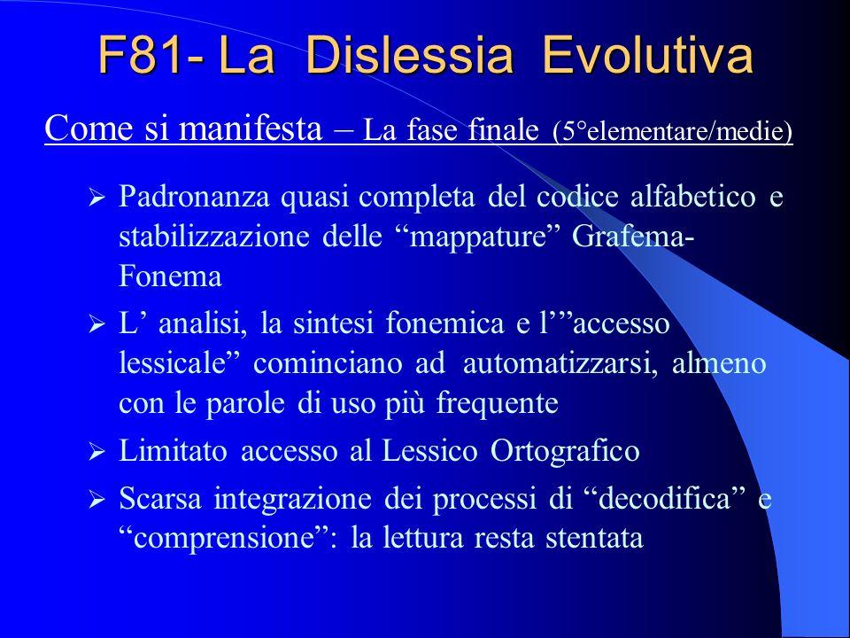 F81- La Dislessia Evolutiva Padronanza quasi completa del codice alfabetico e stabilizzazione delle mappature Grafema- Fonema L analisi, la sintesi fo
