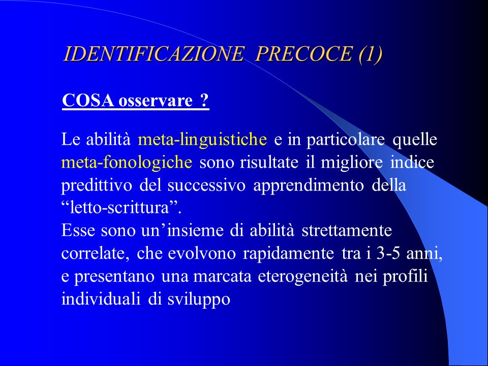 IDENTIFICAZIONE PRECOCE (1) COSA osservare ? Le abilità meta-linguistiche e in particolare quelle meta-fonologiche sono risultate il migliore indice p