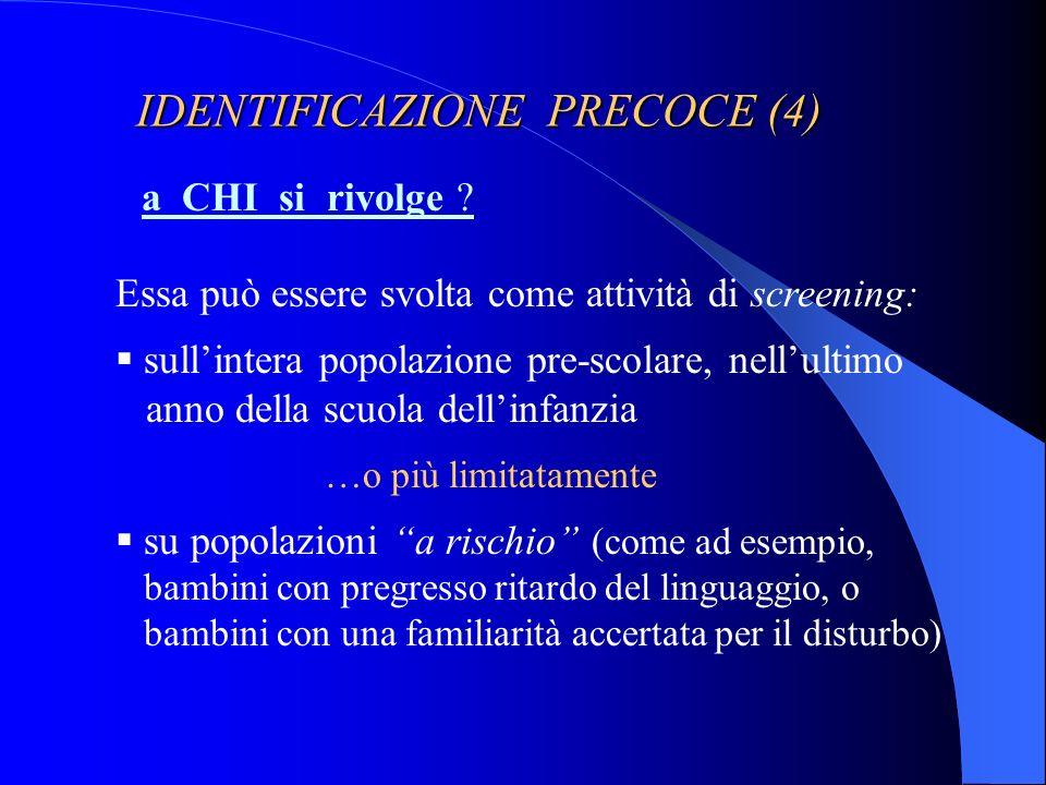 IDENTIFICAZIONE PRECOCE (4) a CHI si rivolge ? Essa può essere svolta come attività di screening: sullintera popolazione pre-scolare, nellultimo anno