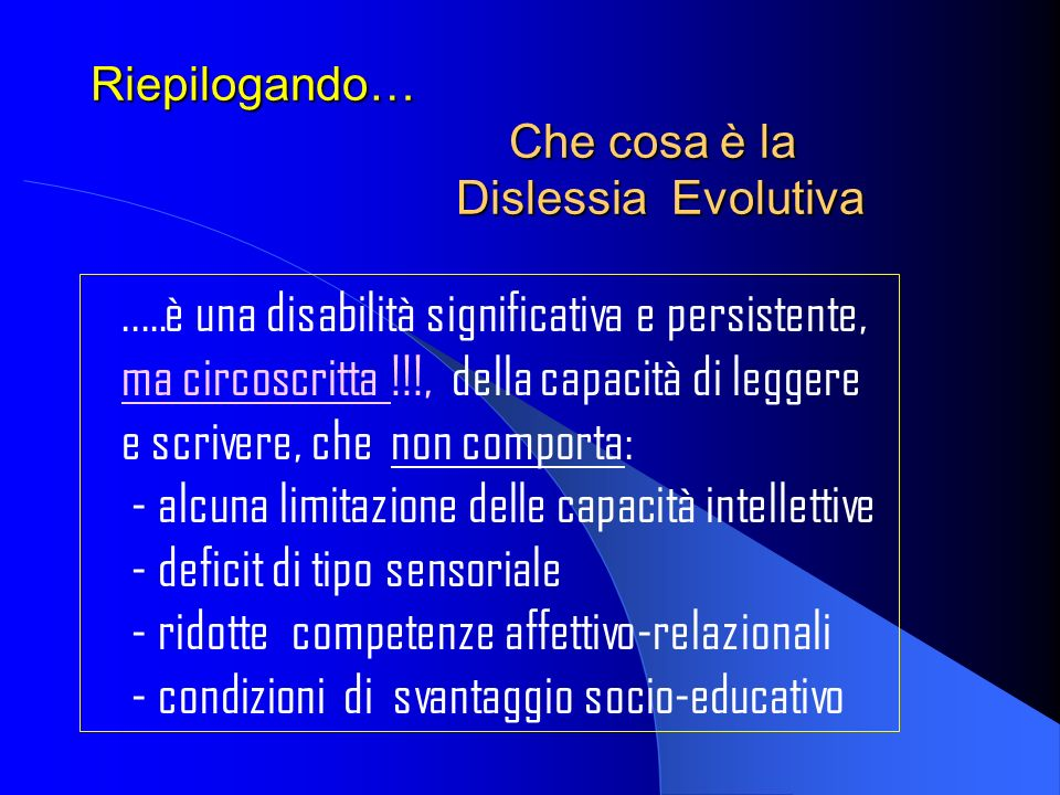 Riepilogando… Che cosa è la Dislessia Evolutiva..…è una disabilità significativa e persistente, ma circoscritta !!!, della capacità di leggere e scriv