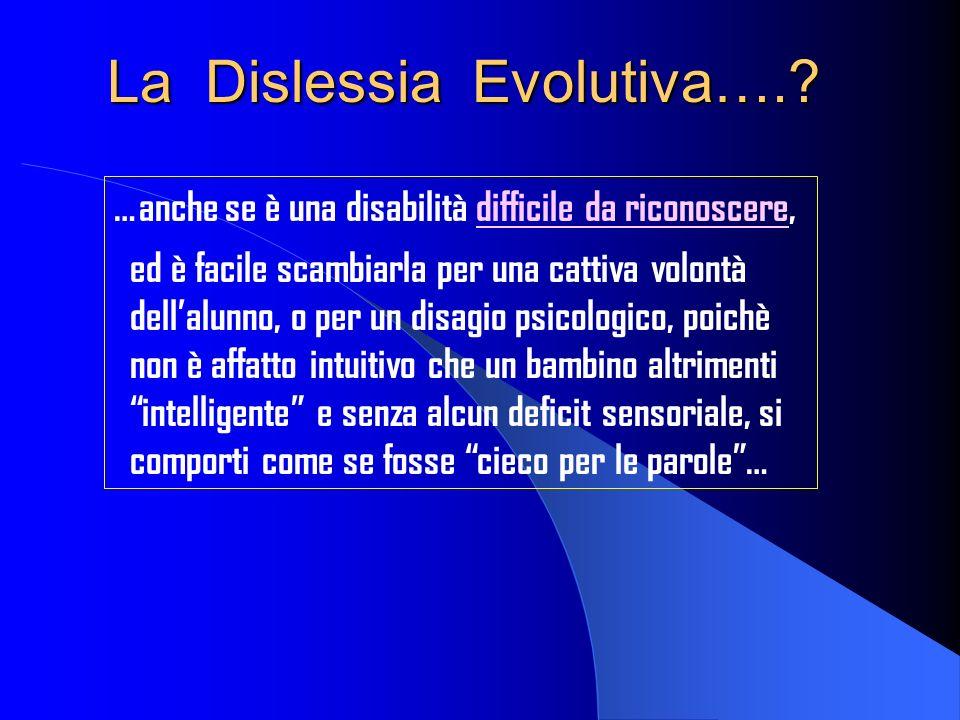 La Dislessia Evolutiva….? …anche se è una disabilità difficile da riconoscere, ed è facile scambiarla per una cattiva volontà dellalunno, o per un dis