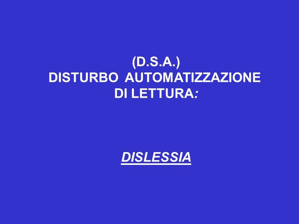(D.S.A.) DISTURBO AUTOMATIZZAZIONE DI LETTURA: DISLESSIA