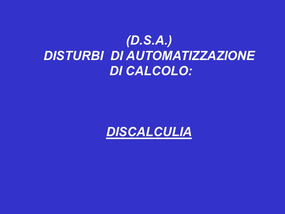 (D.S.A.) DISTURBI DI AUTOMATIZZAZIONE DI CALCOLO: DISCALCULIA