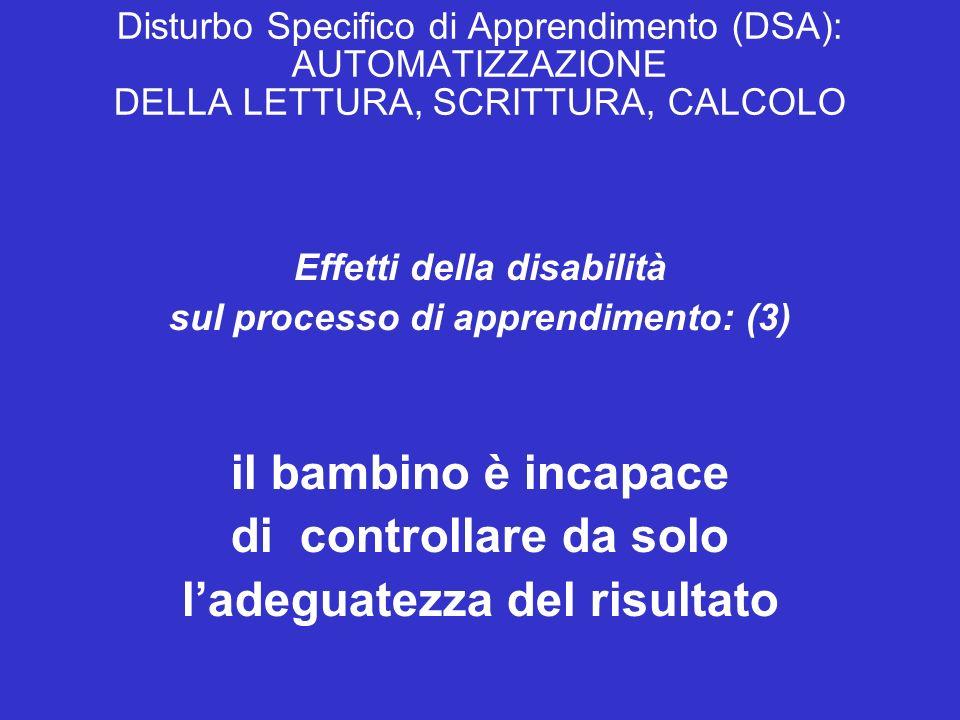 Disturbo Specifico di Apprendimento (DSA): AUTOMATIZZAZIONE DELLA LETTURA, SCRITTURA, CALCOLO Effetti della disabilità sul processo di apprendimento: (3) il bambino è incapace di controllare da solo ladeguatezza del risultato