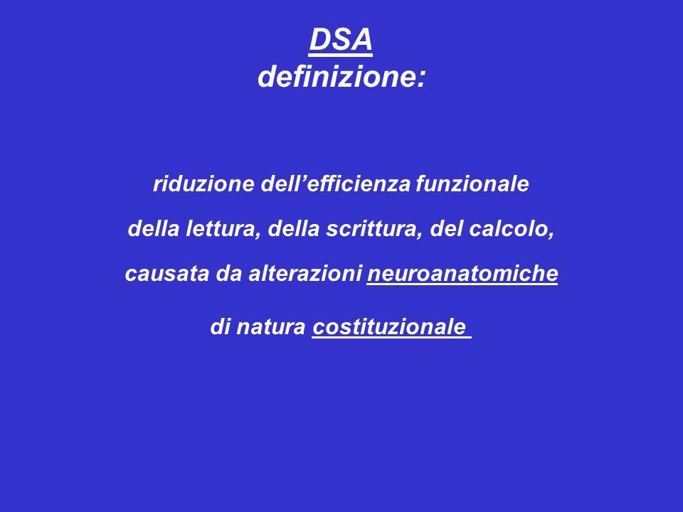 DSA definizione: riduzione dellefficienza funzionale della lettura, della scrittura, del calcolo, causata da alterazioni neuroanatomiche di natura costituzionale