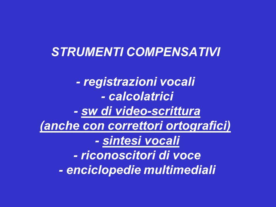 STRUMENTI COMPENSATIVI - registrazioni vocali - calcolatrici - sw di video-scrittura (anche con correttori ortografici) - sintesi vocali - riconoscitori di voce - enciclopedie multimediali