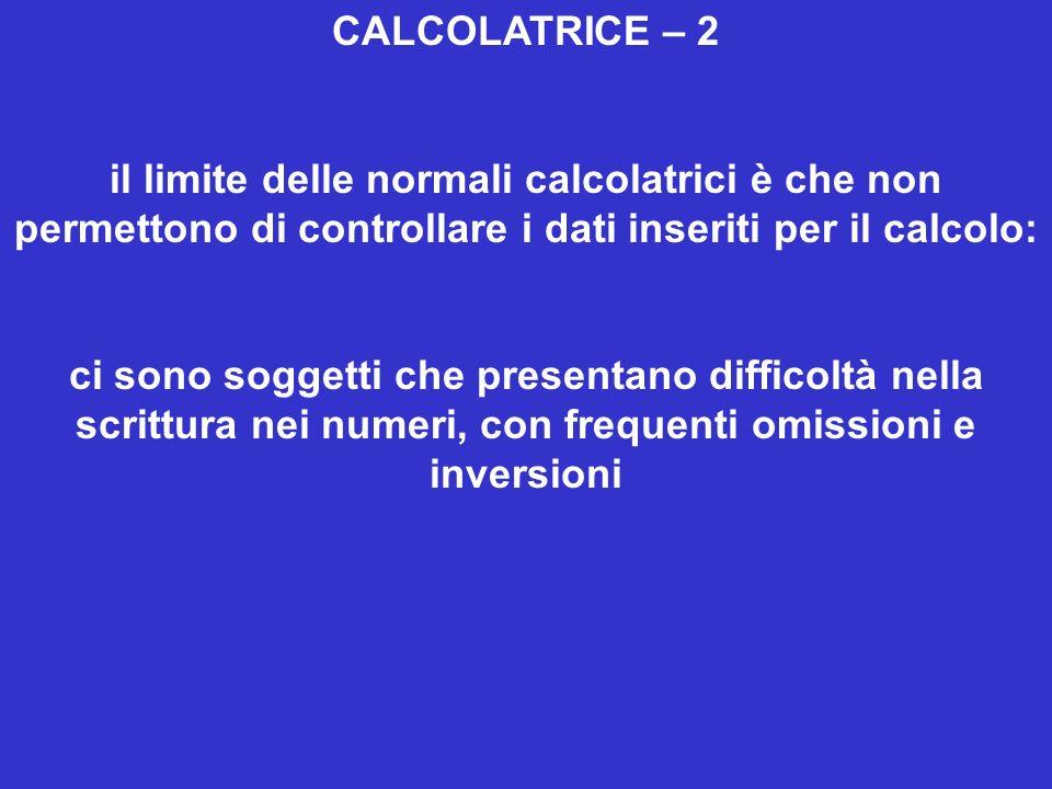 CALCOLATRICE – 2 il limite delle normali calcolatrici è che non permettono di controllare i dati inseriti per il calcolo: ci sono soggetti che presentano difficoltà nella scrittura nei numeri, con frequenti omissioni e inversioni