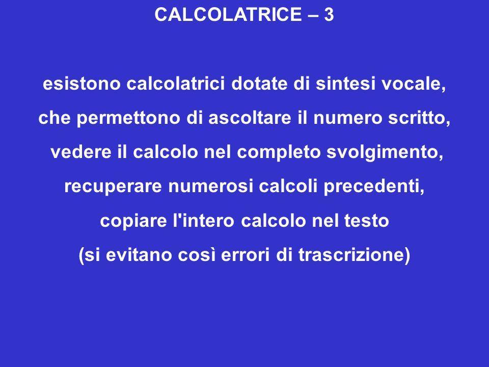 CALCOLATRICE – 3 esistono calcolatrici dotate di sintesi vocale, che permettono di ascoltare il numero scritto, vedere il calcolo nel completo svolgimento, recuperare numerosi calcoli precedenti, copiare l intero calcolo nel testo (si evitano così errori di trascrizione)