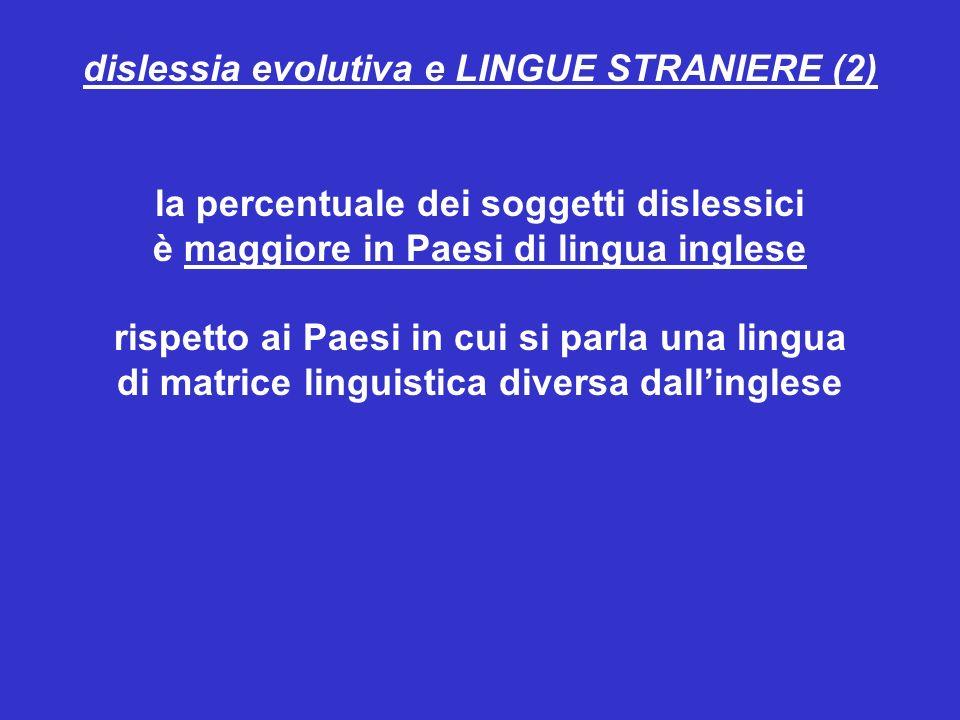 dislessia evolutiva e LINGUE STRANIERE (2) la percentuale dei soggetti dislessici è maggiore in Paesi di lingua inglese rispetto ai Paesi in cui si pa