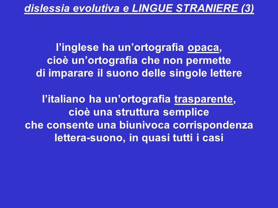 dislessia evolutiva e LINGUE STRANIERE (3) linglese ha unortografia opaca, cioè unortografia che non permette di imparare il suono delle singole lettere litaliano ha unortografia trasparente, cioè una struttura semplice che consente una biunivoca corrispondenza lettera-suono, in quasi tutti i casi