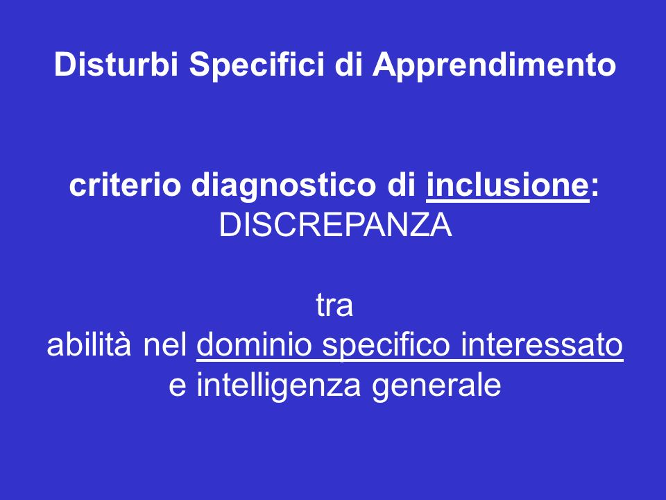 Disturbi Specifici di Apprendimento criterio diagnostico di inclusione: DISCREPANZA tra abilità nel dominio specifico interessato e intelligenza generale