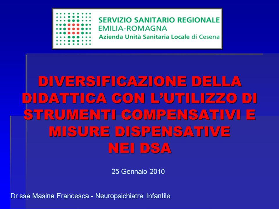 DIVERSIFICAZIONE DELLA DIDATTICA CON LUTILIZZO DI STRUMENTI COMPENSATIVI E MISURE DISPENSATIVE NEI DSA 25 Gennaio 2010 Dr.ssa Masina Francesca - Neuropsichiatra Infantile
