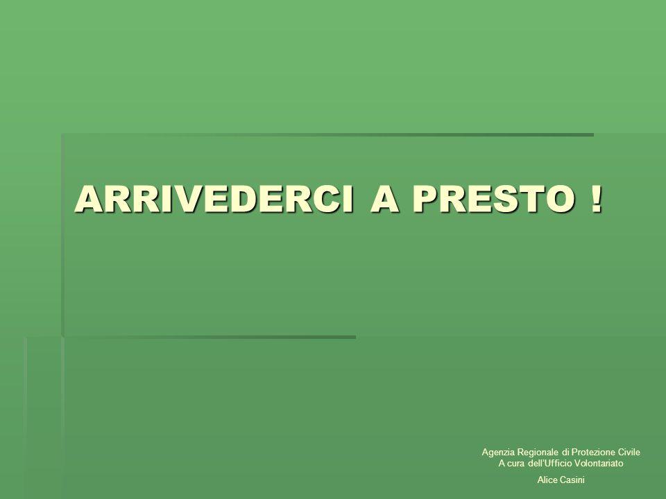 ARRIVEDERCI A PRESTO ! Agenzia Regionale di Protezione Civile A cura dellUfficio Volontariato Alice Casini