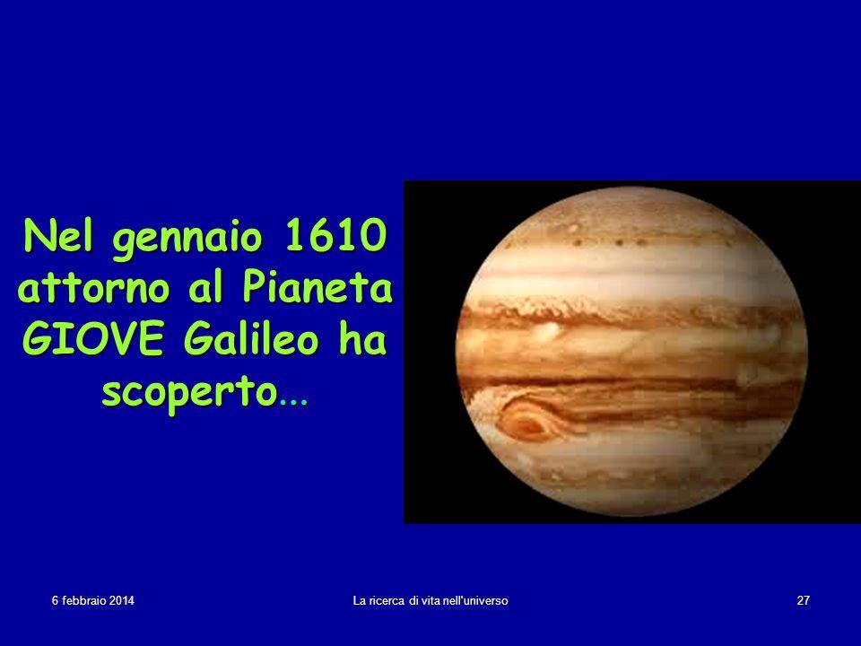 6 febbraio 20146 febbraio 20146 febbraio 2014 La ricerca di vita nell'universo 27 Nel gennaio 1610 attorno al Pianeta GIOVE Galileo ha scoperto …