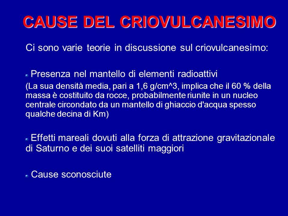 CAUSE DEL CRIOVULCANESIMO Ci sono varie teorie in discussione sul criovulcanesimo: Presenza nel mantello di elementi radioattivi (La sua densità media