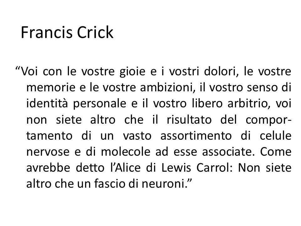 Francis Crick Voi con le vostre gioie e i vostri dolori, le vostre memorie e le vostre ambizioni, il vostro senso di identità personale e il vostro li