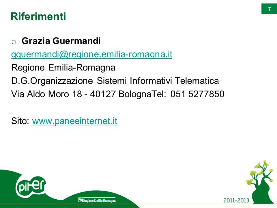 7 Riferimenti o Grazia Guermandi gguermandi@regione.emilia-romagna.it Regione Emilia-Romagna D.G.Organizzazione Sistemi Informativi Telematica Via Aldo Moro 18 - 40127 BolognaTel: 051 5277850 Sito: www.paneeinternet.itwww.paneeinternet.it