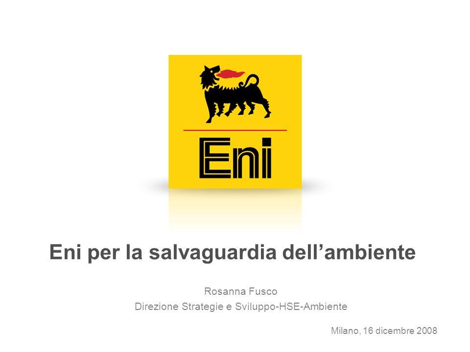 Eni per la salvaguardia dellambiente Rosanna Fusco Direzione Strategie e Sviluppo-HSE-Ambiente Milano, 16 dicembre 2008