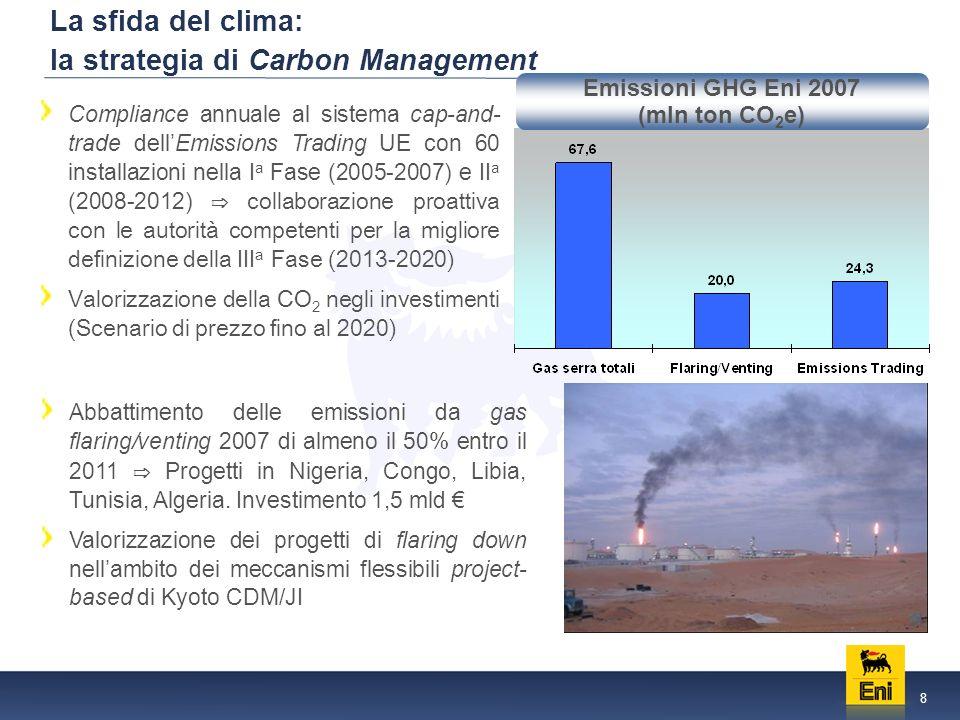 8 La sfida del clima: la strategia di Carbon Management Compliance annuale al sistema cap-and- trade dellEmissions Trading UE con 60 installazioni nella I a Fase (2005-2007) e II a (2008-2012) collaborazione proattiva con le autorità competenti per la migliore definizione della III a Fase (2013-2020) Valorizzazione della CO 2 negli investimenti (Scenario di prezzo fino al 2020) Abbattimento delle emissioni da gas flaring/venting 2007 di almeno il 50% entro il 2011 Progetti in Nigeria, Congo, Libia, Tunisia, Algeria.