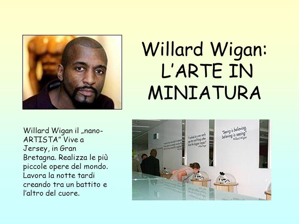 Willard Wigan: LARTE IN MINIATURA Willard Wigan il nano- ARTISTA Vive a Jersey, in Gran Bretagna. Realizza le più piccole opere del mondo. Lavora la n
