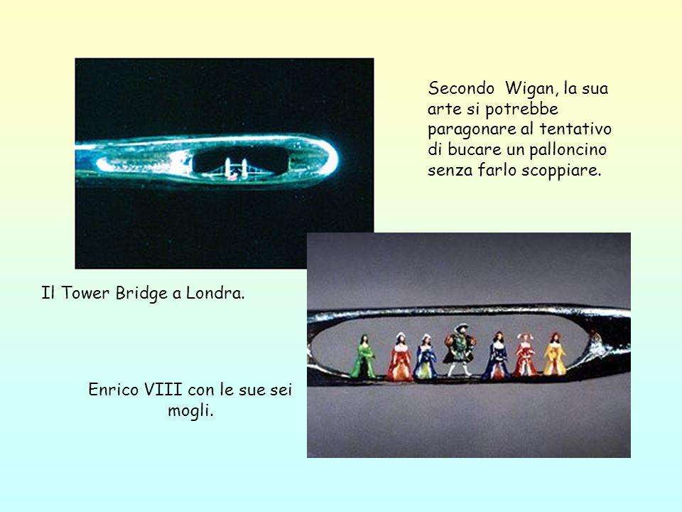 Il Tower Bridge a Londra. Enrico VIII con le sue sei mogli. Secondo Wigan, la sua arte si potrebbe paragonare al tentativo di bucare un palloncino sen