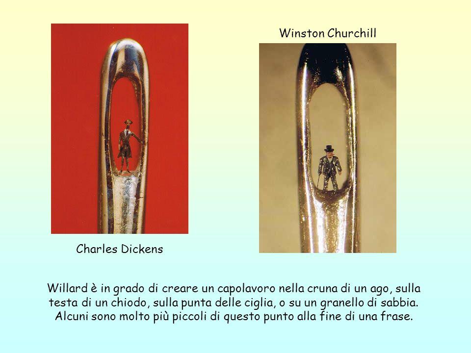 Charles Dickens Winston Churchill Willard è in grado di creare un capolavoro nella cruna di un ago, sulla testa di un chiodo, sulla punta delle ciglia