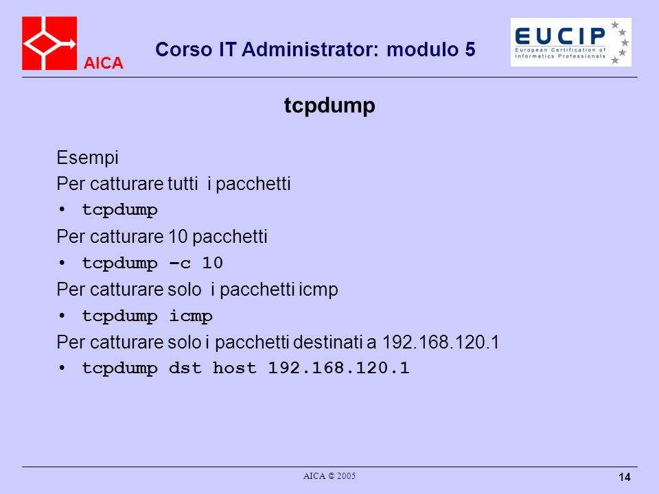 AICA Corso IT Administrator: modulo 5 AICA © 2005 14 tcpdump Esempi Per catturare tutti i pacchetti tcpdump Per catturare 10 pacchetti tcpdump –c 10 Per catturare solo i pacchetti icmp tcpdump icmp Per catturare solo i pacchetti destinati a 192.168.120.1 tcpdump dst host 192.168.120.1