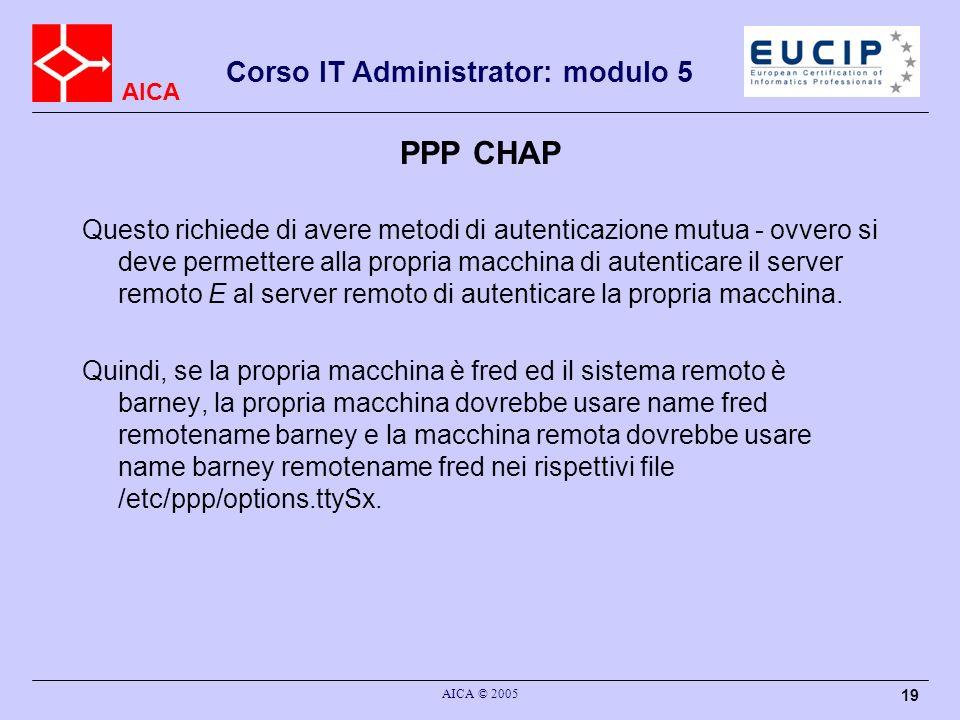 AICA Corso IT Administrator: modulo 5 AICA © 2005 19 PPP CHAP Questo richiede di avere metodi di autenticazione mutua - ovvero si deve permettere alla propria macchina di autenticare il server remoto E al server remoto di autenticare la propria macchina.