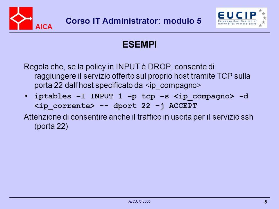 AICA Corso IT Administrator: modulo 5 AICA © 2005 5 ESEMPI Regola che, se la policy in INPUT è DROP, consente di raggiungere il servizio offerto sul proprio host tramite TCP sulla porta 22 dallhost specificato da iptables –I INPUT 1 –p tcp –s -d -- dport 22 –j ACCEPT Attenzione di consentire anche il traffico in uscita per il servizio ssh (porta 22)