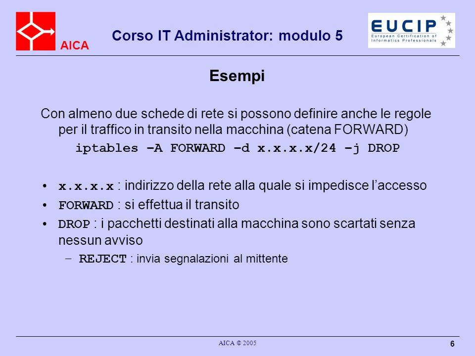 AICA Corso IT Administrator: modulo 5 AICA © 2005 6 Esempi Con almeno due schede di rete si possono definire anche le regole per il traffico in transito nella macchina (catena FORWARD) iptables –A FORWARD –d x.x.x.x/24 –j DROP x.x.x.x : indirizzo della rete alla quale si impedisce laccesso FORWARD : si effettua il transito DROP : i pacchetti destinati alla macchina sono scartati senza nessun avviso –REJECT : invia segnalazioni al mittente