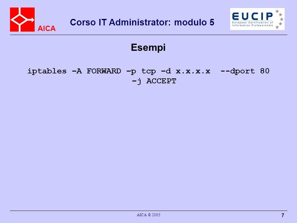 AICA Corso IT Administrator: modulo 5 AICA © 2005 8 Ordine di valutazione Le prima regola corrispondente al pacchetto viene presa in configurazione 1.iptables –A FORWARD –d 192.168.1.0/24 –j DROP 2.iptables –A FORWARD –p tcp –d 192.168.1.2 --dport 80 –j ACCEPT Mai utilizzata