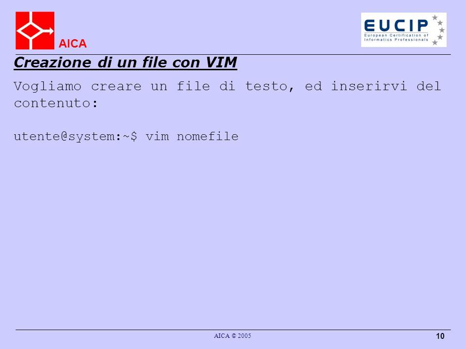 AICA AICA © 2005 10 Vogliamo creare un file di testo, ed inserirvi del contenuto: utente@system:~$ vim nomefile Creazione di un file con VIM
