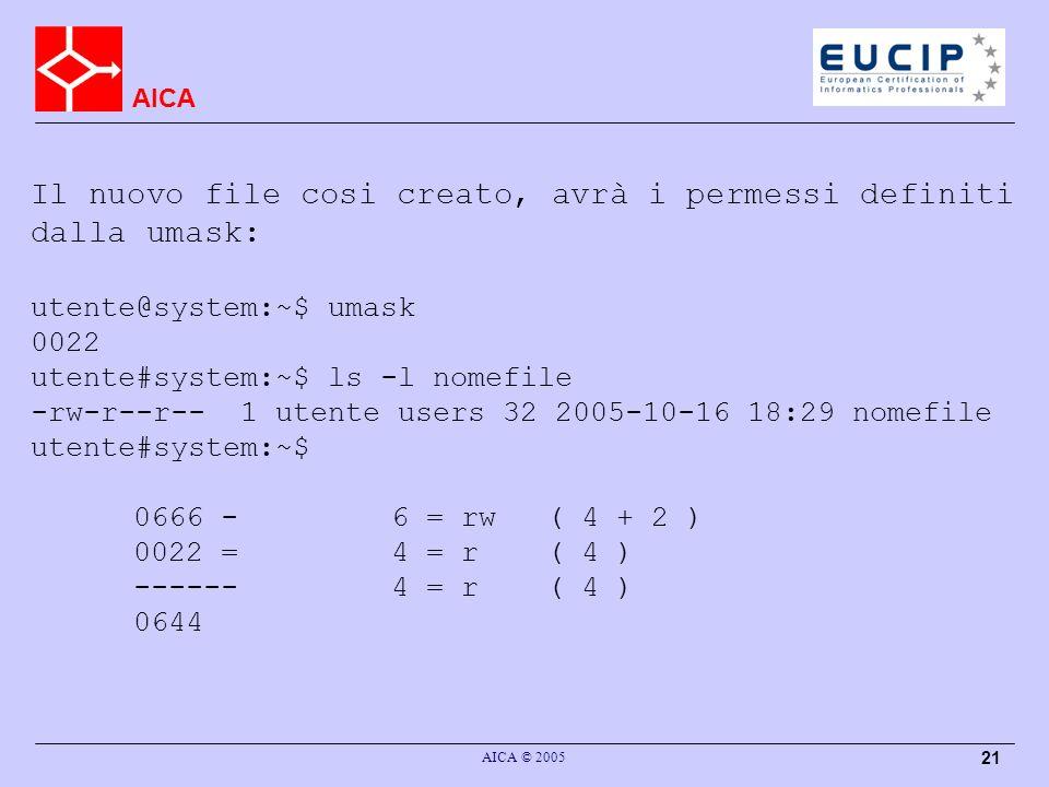 AICA AICA © 2005 21 Il nuovo file cosi creato, avrà i permessi definiti dalla umask: utente@system:~$ umask 0022 utente#system:~$ ls -l nomefile -rw-r--r-- 1 utente users 32 2005-10-16 18:29 nomefile utente#system:~$ 0666 -6 = rw ( 4 + 2 ) 0022 =4 = r( 4 ) ------4 = r( 4 ) 0644