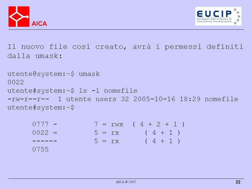 AICA AICA © 2005 22 Il nuovo file cosi creato, avrà i permessi definiti dalla umask: utente@system:~$ umask 0022 utente#system:~$ ls -l nomefile -rw-r--r-- 1 utente users 32 2005-10-16 18:29 nomefile utente#system:~$ 0777 -7 = rwx ( 4 + 2 + 1 ) 0022 =5 = rx( 4 + 1 ) ------5 = rx( 4 + 1 ) 0755