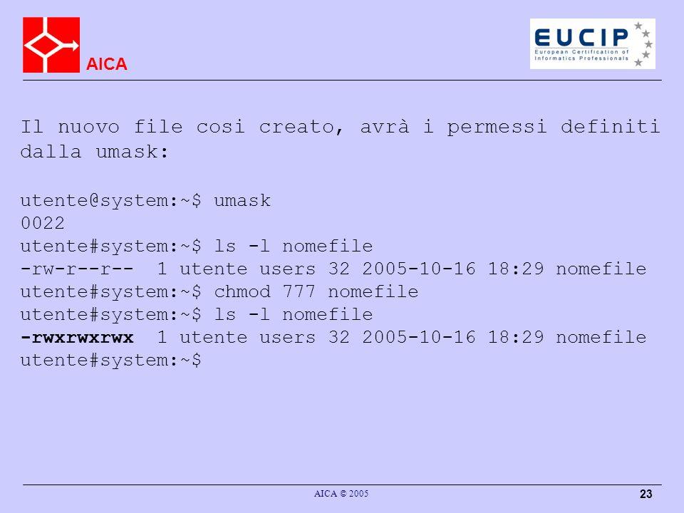 AICA AICA © 2005 23 Il nuovo file cosi creato, avrà i permessi definiti dalla umask: utente@system:~$ umask 0022 utente#system:~$ ls -l nomefile -rw-r--r-- 1 utente users 32 2005-10-16 18:29 nomefile utente#system:~$ chmod 777 nomefile utente#system:~$ ls -l nomefile -rwxrwxrwx 1 utente users 32 2005-10-16 18:29 nomefile utente#system:~$