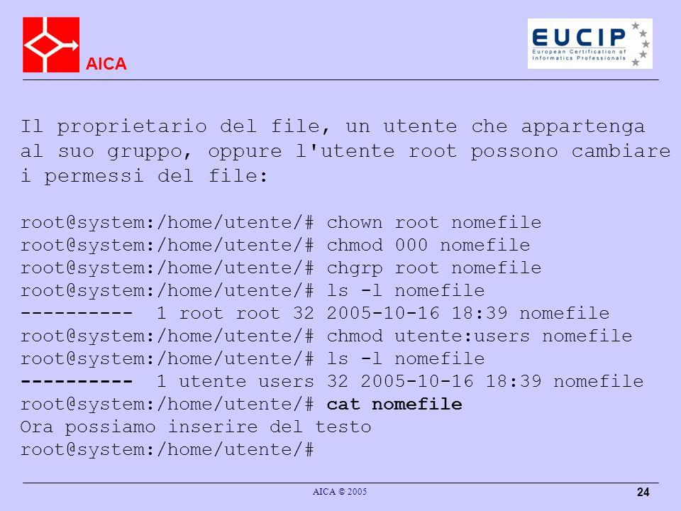 AICA AICA © 2005 24 Il proprietario del file, un utente che appartenga al suo gruppo, oppure l utente root possono cambiare i permessi del file: root@system:/home/utente/# chown root nomefile root@system:/home/utente/# chmod 000 nomefile root@system:/home/utente/# chgrp root nomefile root@system:/home/utente/# ls -l nomefile ---------- 1 root root 32 2005-10-16 18:39 nomefile root@system:/home/utente/# chmod utente:users nomefile root@system:/home/utente/# ls -l nomefile ---------- 1 utente users 32 2005-10-16 18:39 nomefile root@system:/home/utente/# cat nomefile Ora possiamo inserire del testo root@system:/home/utente/#