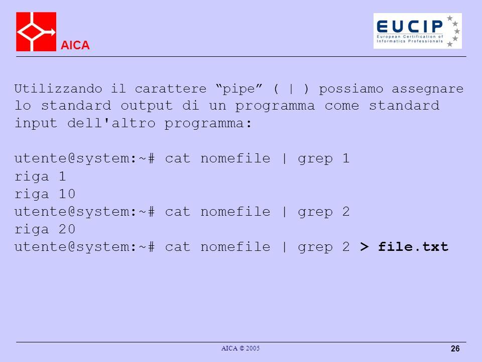 AICA AICA © 2005 26 Utilizzando il carattere pipe ( | ) possiamo assegnare lo standard output di un programma come standard input dell altro programma: utente@system:~# cat nomefile | grep 1 riga 1 riga 10 utente@system:~# cat nomefile | grep 2 riga 20 utente@system:~# cat nomefile | grep 2 > file.txt
