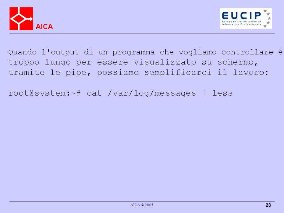 AICA AICA © 2005 28 Quando l output di un programma che vogliamo controllare è troppo lungo per essere visualizzato su schermo, tramite le pipe, possiamo semplificarci il lavoro: root@system:~# cat /var/log/messages | less
