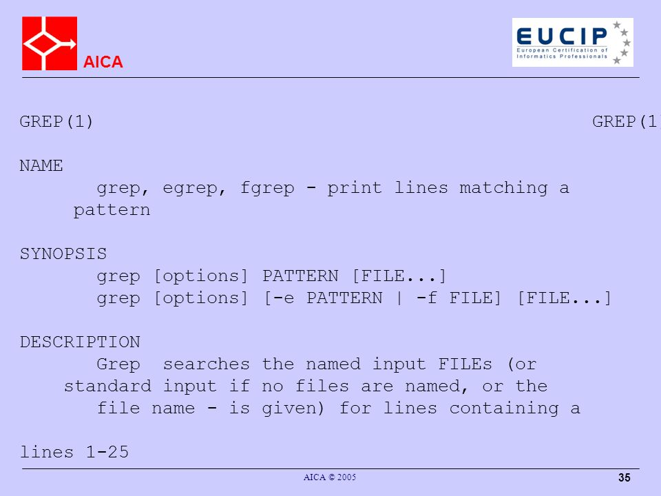 AICA AICA © 2005 35 GREP(1) NAME grep, egrep, fgrep - print lines matching a pattern SYNOPSIS grep [options] PATTERN [FILE...] grep [options] [-e PATTERN | -f FILE] [FILE...] DESCRIPTION Grep searches the named input FILEs (or standard input if no files are named, or the file name - is given) for lines containing a lines 1-25
