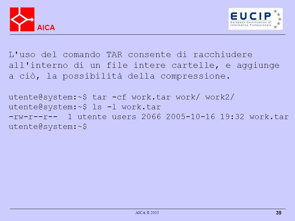 AICA AICA © 2005 39 L uso del comando TAR consente di racchiudere all interno di un file intere cartelle, e aggiunge a ciò, la possibilità della compressione.