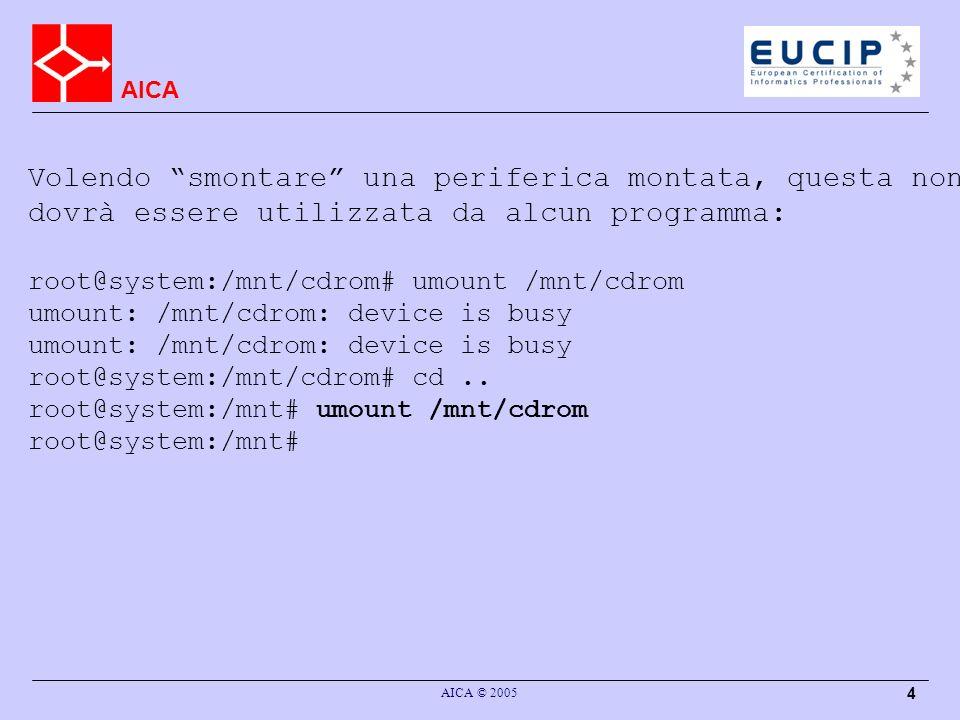 AICA AICA © 2005 4 Volendo smontare una periferica montata, questa non dovrà essere utilizzata da alcun programma: root@system:/mnt/cdrom# umount /mnt/cdrom umount: /mnt/cdrom: device is busy root@system:/mnt/cdrom# cd..